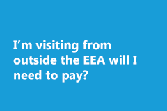 I'm visiting from outside the EEA will I need to pay?